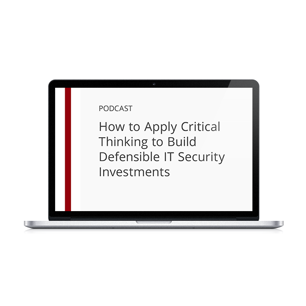 How to Apply Critical Thinking to Build Defensible IT Security Investments