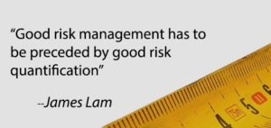 """""""Good risk management has to be preceded by good risk quantification,"""" quote by James Lam"""